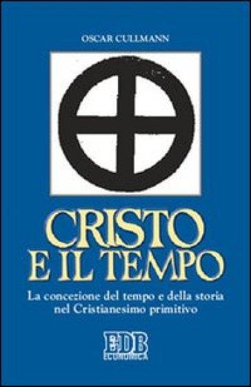 Cristo e il tempo. La concezione del tempo e della storia nel Cristianesimo primitivo - Oscar Cullmann |