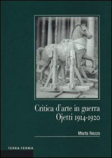 Critica d'arte in guerra. Ojetti 1914-1920 - Marta Nezzo  