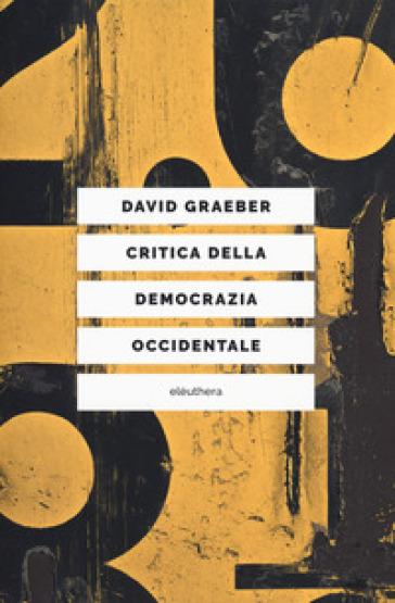 Critica della democrazia occidentale. Nuovi movimenti, crisi dello stato, democrazia diretta - David Graeber  
