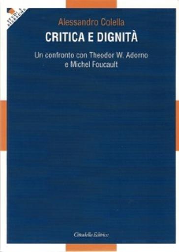 Critica e dignità. Un confronto con Theodor W. Adorno e Michel Foucault - Alessandro Colella |