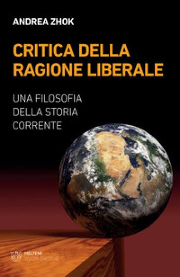 Critica della ragione liberale. Una filosofia della storia corrente - Andrea Zhok |
