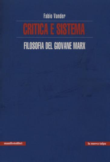 Critica e sistema. Filosofia del giovane Marx - Fabio Vander |