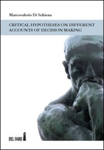 Critical hypotheses on different accounts of decision making. Ediz. italiana - Marcovalerio Di Schiena |