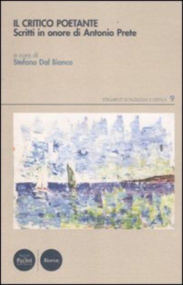 Critico poetante. Scritti in onore di Antonio Prete (Il) - Stefano Dal Bianco | Thecosgala.com