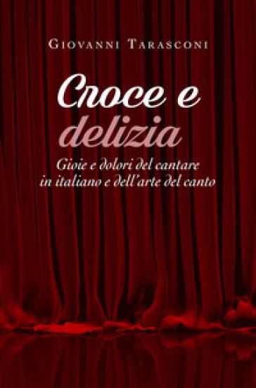Croce e delizia. Gioie e dolori del cantare in italiano e dell'arte del canto - Giovanni Tarasconi   Rochesterscifianimecon.com
