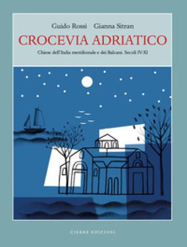 Crocevia Adriatico. Chiese dell'Italia meridionale e dei Balcani. Secoli IV-XI - Guido Rossi  