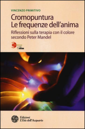 Cromopuntura. Le frequenze dell'anima. Riflessioni sulla terapia con il colore secondo Peter Mandel - Vincenzo Primitivo |