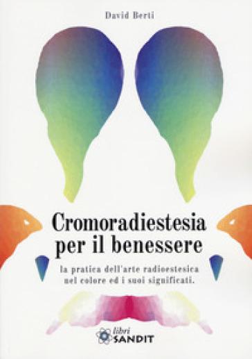 Cromoradiestesia per il benessere. La pratica dell'arte radioestesica nel colore ed i suoi significati - David Berti | Ericsfund.org