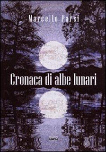Cronaca di albe lunari - Marcello Parsi  
