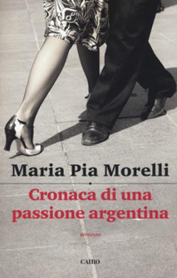 Cronaca di una passione argentina - Maria Pia Morelli  