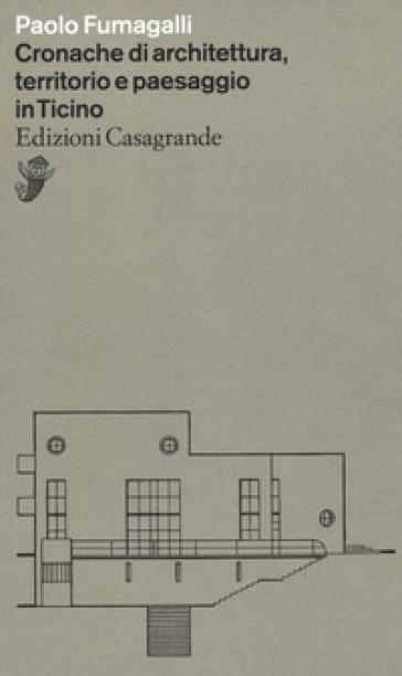 Cronache di architettura, territorio e paesaggio in Ticino - Paolo Fumagalli | Rochesterscifianimecon.com