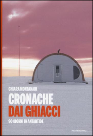 Cronache dai ghiacci. 90 giorni in Antartide - Chiara Montanari |