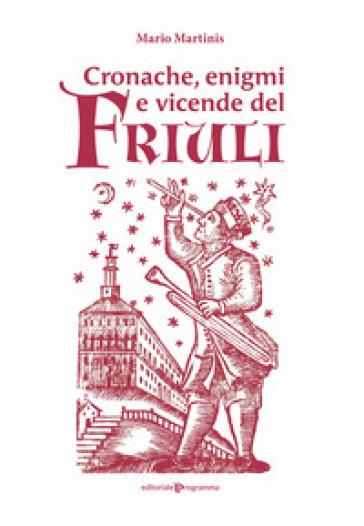 Cronache, enigmi e vicende del Friuli - Mario Martinis  