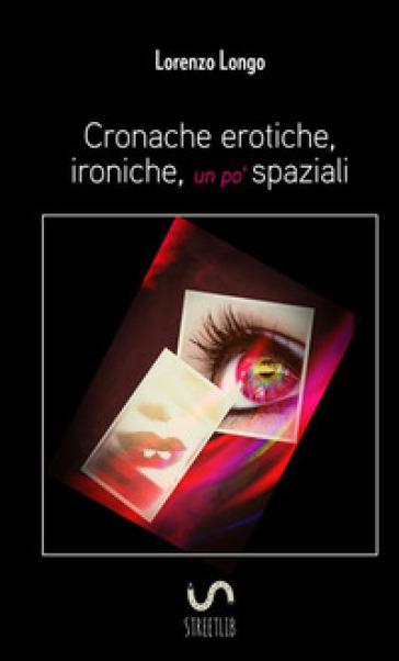 Cronache erotiche, ironiche, un po' spaziali - Lorenzo Longo |