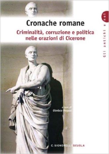 Cronache romane. Criminalità corruzione e politica nelle orazioni di Cicerone. Per i Licei e gli Ist. Magistrali - G. Pasqual  