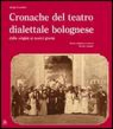 Cronache del teatro dialettale bolognese dalle origini ai nostri giorni - Arrigo Lucchini |