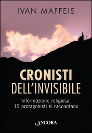 Cronisti dell'invisibile. Informazione religiosa, 15 professionisti si raccontano - Ivan Maffeis |