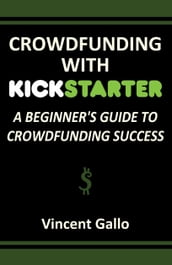 Crowdfunding With Kickstarter: A Beginner s Guide To Crowdfunding Success