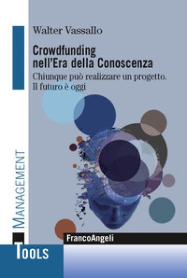 Crowdfunding nell'era della conoscenza. Chiunque può realizzare un progetto. Il futuro è oggi - Walter Vassallo |