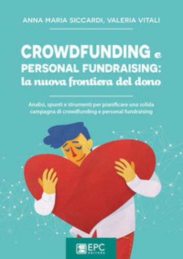 Crowdfunding e personal fundraising: la nuova frontiera del dono. Analisi, spunti e strumenti per pianificare una solida campagna di crowdfunding e personal fundraising - Anna Maria Siccardi | Thecosgala.com