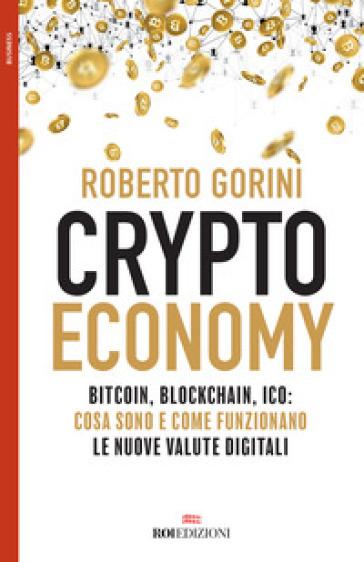 Crypto economy. Bitcoin, blockchain, ICO: cosa sono e come funzionano le nuove valute digitali - Roberto Gorini | Thecosgala.com