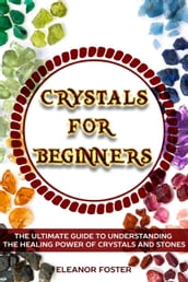 Crystals for Beginners: the Ultimate Guide to Understand the Healing Power of Crystals and Stones