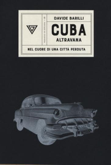 Cuba. Altravana. Nel cuore di una città perduta - Davide Barilli | Thecosgala.com