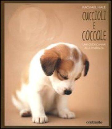 Cuccioli e coccole. Una guida canina alla tenerezza - Rachael Hale |