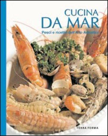 Cucina da mar. Pesci e ricette dell'alto Adriatico - Raffaele Girotto |