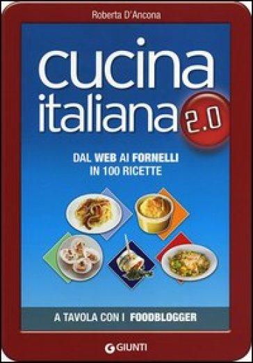 Cucina italiana 2.0. Dal web ai fornelli in 100 ricette - Roberta D'Ancona |