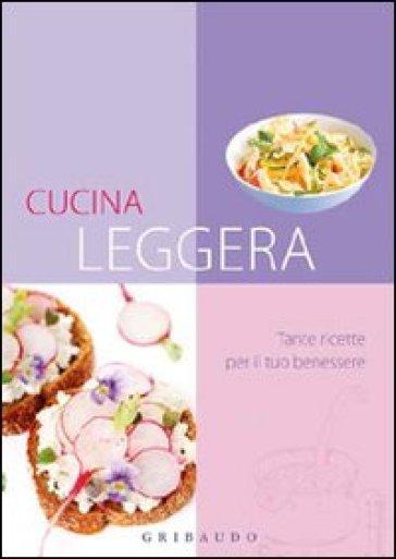 Cucina leggera. Tante ricette per il tuo benessere - - Libro - Mondadori Store