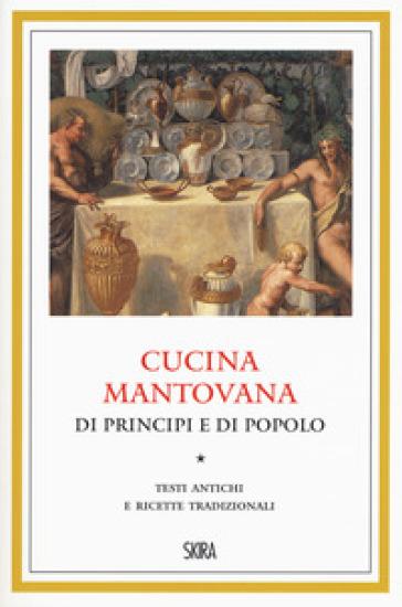 Cucina mantovana di principi e di popolo. Testi antichi e ricette tradizionali - G. Brunetti |