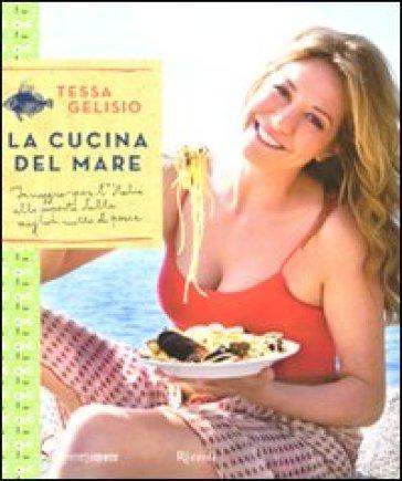 Cucina del mare. In viaggio per l'Italia alla scoperta delle migliori ricette di pesce (La) - Tessa Gelisio |