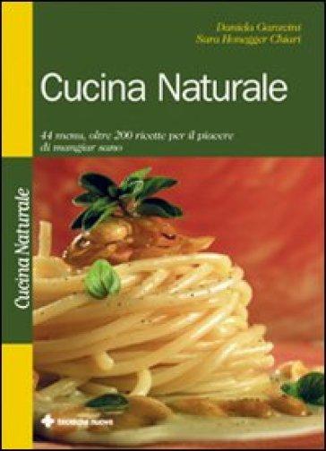 Cucina naturale. 44 menu, oltre 200 ricette per il piacere di mangiar sano - Daniela Garavini  