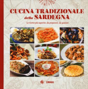 Cucina tradizionale della Sardegna. Le ricette più saporite, da preparare, da gustare