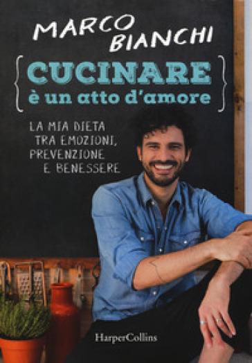 Cucinare è un atto d'amore. La mia dieta tra emozioni, prevenzione e benessere - Marco Bianchi | Jonathanterrington.com