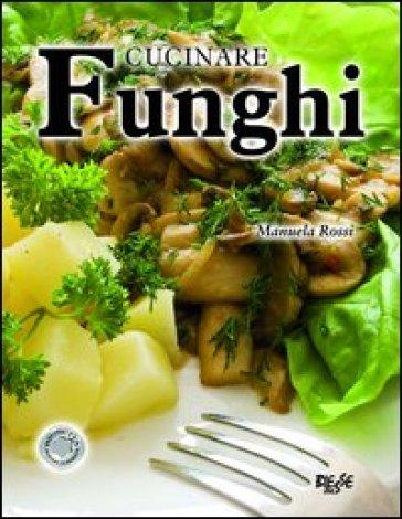 Cucinare funghi manuela rossi libro mondadori store for Cucinare funghi