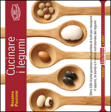 Cucinare i legumi. Oltre 120 ricette gustose e salutari per riscoprire il sapore, la bontà e il valore nutrizionale dei legumi - Rosanna Passione   Rochesterscifianimecon.com