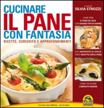 Cucinare il pane con fantasia. Ricette, curiosità e approfondimenti - Silvia Strozzi |