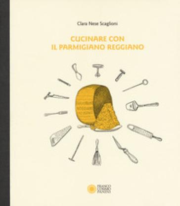 Cucinare con il parmigiano reggiano - Clara Nese Scaglioni |
