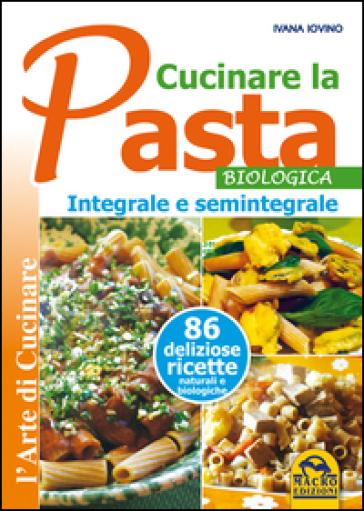 Cucinare la pasta biologica, integrale e semintegrale - Ivana Ivovino  