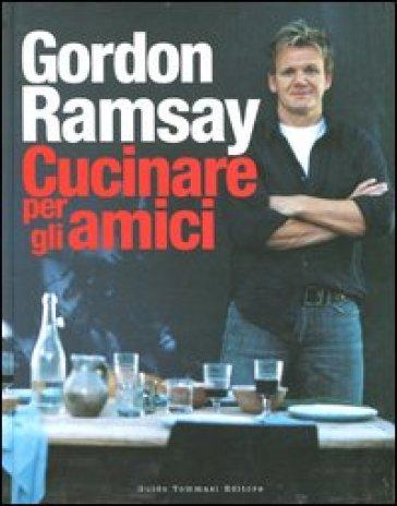 Cucinare per gli amici - Gordon Ramsay | Rochesterscifianimecon.com