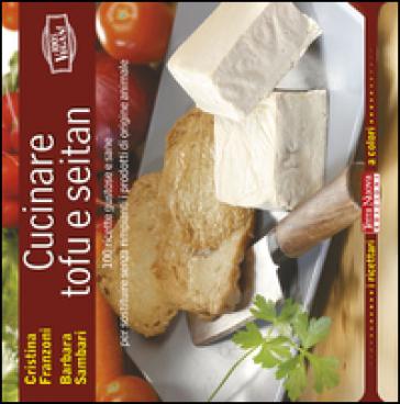 Cucinare tofu e seitan. 100 ricette gustose e sane per sostituire senza rimpianti i prodotti di origine animale - Cristina Franzoni  