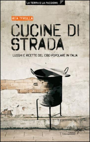 Cucine di strada. Luoghi e ricette del cibo popolare in Italia - Rita Tersilla |