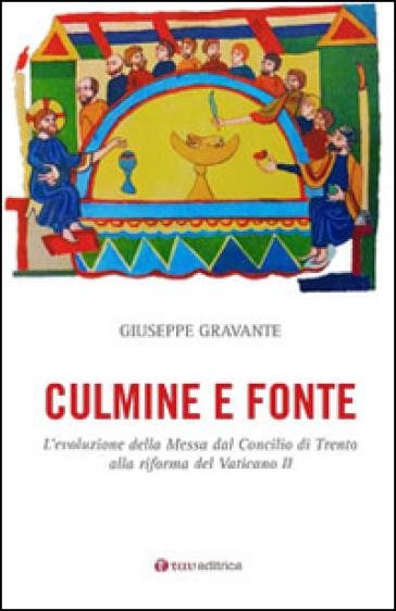Culmine e fonte. L'evoluzione della Messa dal Concilio di Trento alla riforma del Vaticano II - Giuseppe Gravante |
