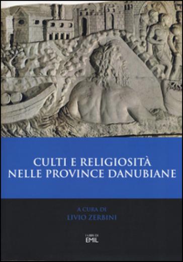 Culti e religiosità nelle province danubiane. Atti del 2º Convegno internazionale (Ferrara, 20-22 novembre 2013) - L. Zerbini |