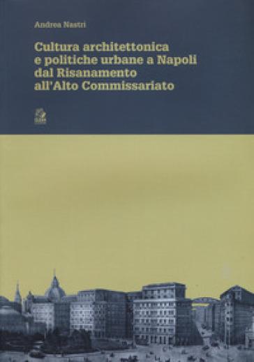 Cultura architettonica e politiche urbane a Napoli dal Risanamento all'Alto Commissariato - Andrea Nastri | Rochesterscifianimecon.com