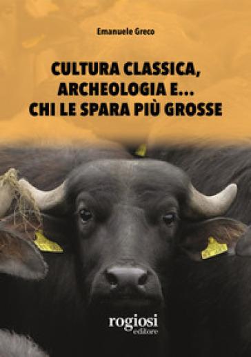 Cultura classica, archeologia e... chi le spara più grosse - Emanuele Greco |
