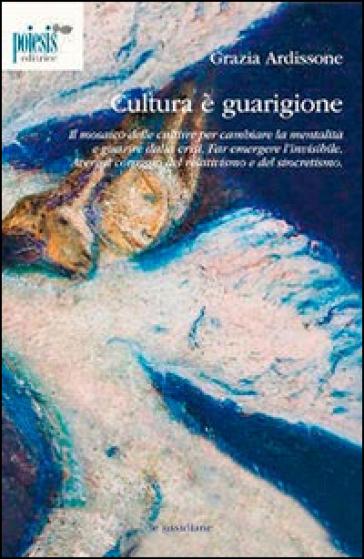 Cultura è guarigione. Il mosaico delle culture per cambiare la mentalità e guarire dalla crisi - Grazia Ardissone | Kritjur.org