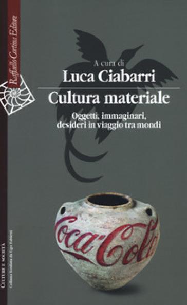 Cultura materiale. Oggetti, immaginari, desideri in viaggio tra mondi - L. Ciabarri | Ericsfund.org